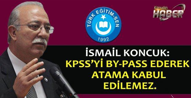 İSMAİL KONCUK: KPSS'Yİ BY-PASS EDEREK ATAMA KABUL EDİLEMEZ.
