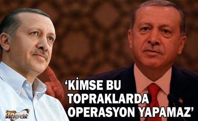 Erdoğan: KİMSE BU TOPRAKLARDA OPERASYON YAPAMAZ