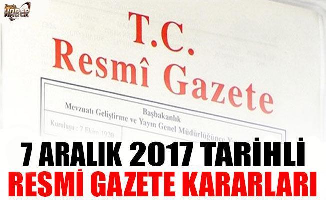 7 ARALIK 2017 TARİHLİ RESMİ GAZETE KARARLARI!