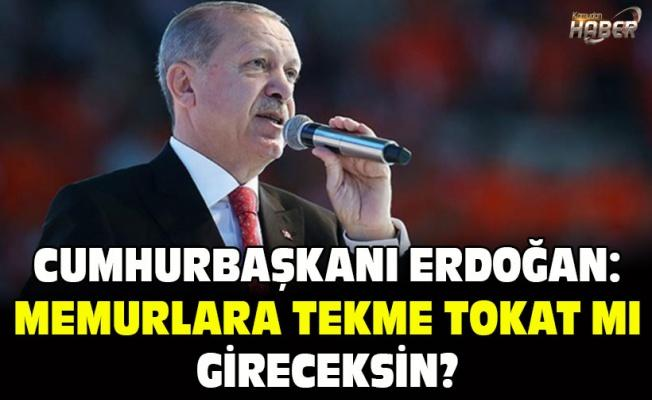 Cumhurbaşkanı Erdoğan: Memurlara tekme tokat mı gireceksin?