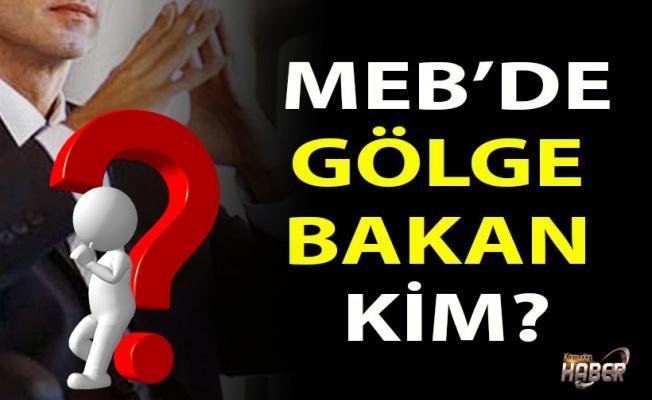 MEB'de Gölge Bakan Kim ?