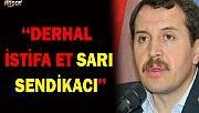 DERHAL İSTİFA ET SARI SENDİKACI!