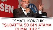 "İSMAİL KONCUK : ""ŞUBAT'TA 50 BİN ATAMA OLMALIDIR."""